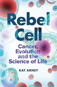 "Book cover of ""Rebel Cell: Cancer, Evolution and the Science of Life"" by Kat Arney."